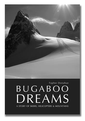 Bugaboo Dreams A Story of Skiers, Helicopters & Mountains